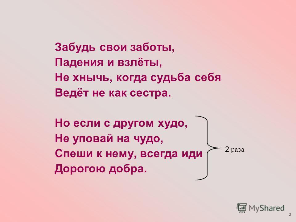 2 Забудь свои заботы, Падения и взлёты, Не хнычь, когда судьба себя Ведёт не как сестра. Но если с другом худо, Не уповай на чудо, Спеши к нему, всегда иди Дорогою добра. 2 раза