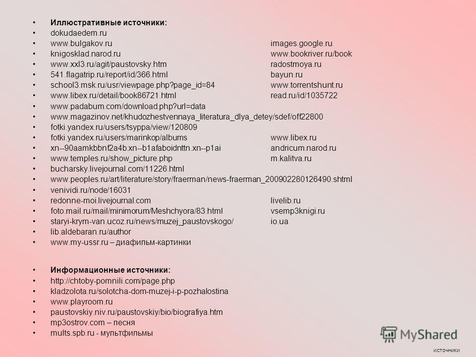 источники Иллюстративные источники: dokudaedem.ru www.bulgakov.ru images.google.ru knigosklad.narod.ru www.bookriver.ru/book www.xxl3.ru/agit/paustovsky.htm radostmoya.ru 541.flagatrip.ru/report/id/366. html bayun.ru school3.msk.ru/usr/viewpage.php?p