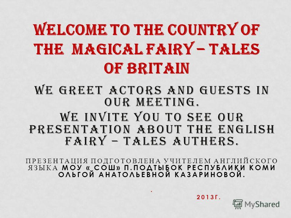 WE GREET ACTORS AND GUESTS IN OUR MEETING. WE INVITE YOU TO SEE OUR PRESENTATION ABOUT THE ENGLISH FAIRY – TALES AUTHERS. ПРЕЗЕНТАЦИЯ ПОДГОТОВЛЕНА УЧИТЕЛЕМ АНГЛИЙСКОГО ЯЗЫКА МОУ « СОШ» П.ПОДТЫБОК РЕСПУБЛИКИ КОМИ ОЛЬГОЙ АНАТОЛЬЕВНОЙ КАЗАРИНОВОЙ.. 2013