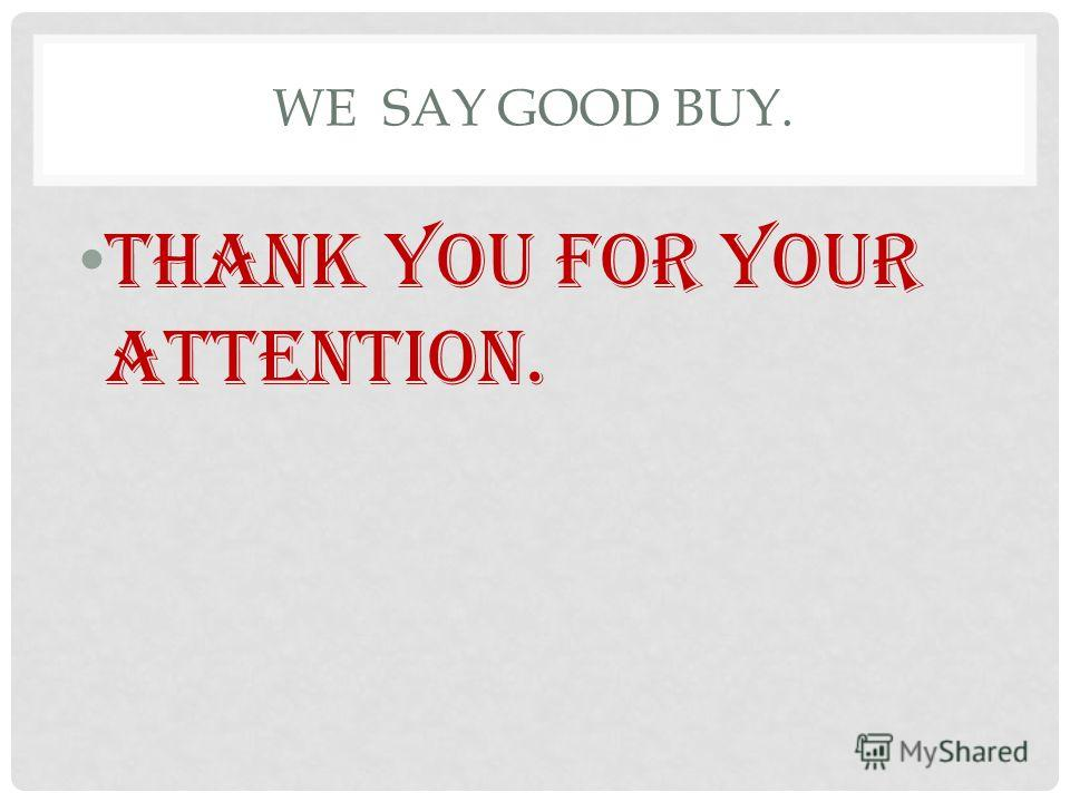 WE SAY GOOD BUY. Thank you for your attention.