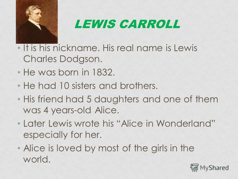 LEWIS CARROLL It is his nickname. His real name is Lewis Charles Dodgson. He was born in 1832. He had 10 sisters and brothers. His friend had 5 daughters and one of them was 4 years-old Alice. Later Lewis wrote his Alice in Wonderland especially for