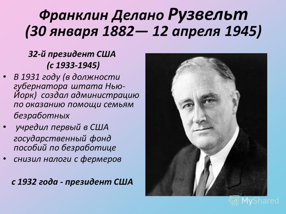Франклин Делано Рузвельт (30 января 1882 12 апреля 1945) 32-й президент США (с 1933-1945) В 1931 году (в должности губернатора штата Нью- Йорк) создал администрацию по оказанию помощи семьям безработных учредил первый в США государственный фонд пособ