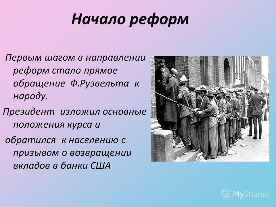Начало реформ Первым шагом в направлении реформ стало прямое обращение Ф.Рузвельта к народу. Президент изложил основные положения курса и обратился к населению с призывом о возвращении вкладов в банки США