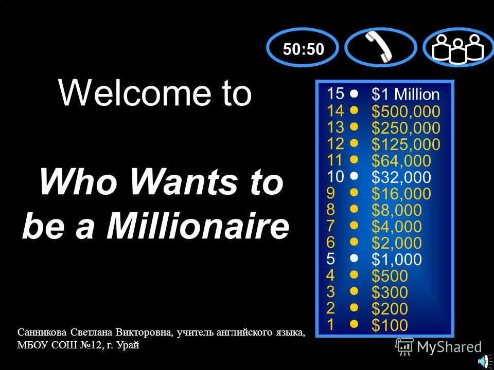 15 14 13 12 11 10 9 8 7 6 5 4 3 2 1 $1 Million $500,000 $250,000 $125,000 $64,000 $32,000 $16,000 $8,000 $4,000 $2,000 $1,000 $500 $300 $200 $100 Welcome to Who Wants to be a Millionaire 50:50 Санникова Светлана Викторовна, учитель английского языка,