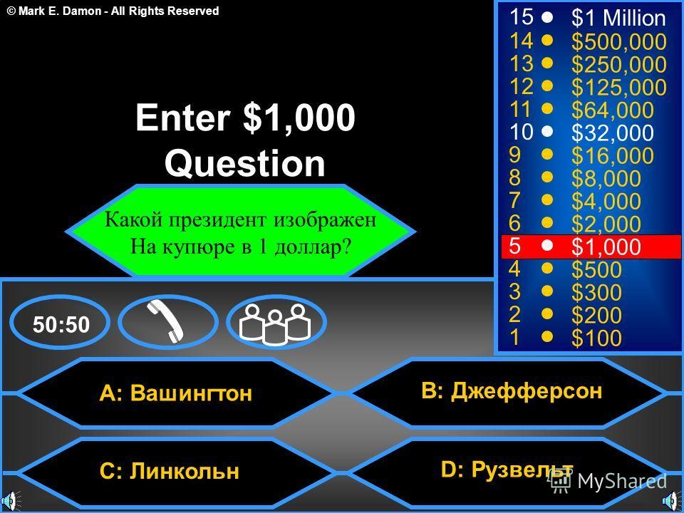 © Mark E. Damon - All Rights Reserved A: Вашингтон B: Джефферсон D: Рузвельт 50:50 15 14 13 12 11 10 9 8 7 6 5 4 3 2 1 $1 Million $500,000 $250,000 $125,000 $64,000 $32,000 $16,000 $8,000 $4,000 $2,000 $1,000 $500 $300 $200 $100 Enter $1,000 Question