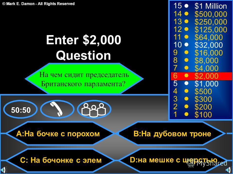© Mark E. Damon - All Rights Reserved A:На бочке с порохом C: На бочонке с элем B:На дубовом троне D:на мешке с шерстью 50:50 15 14 13 12 11 10 9 8 7 6 5 4 3 2 1 $1 Million $500,000 $250,000 $125,000 $64,000 $32,000 $16,000 $8,000 $4,000 $2,000 $1,00