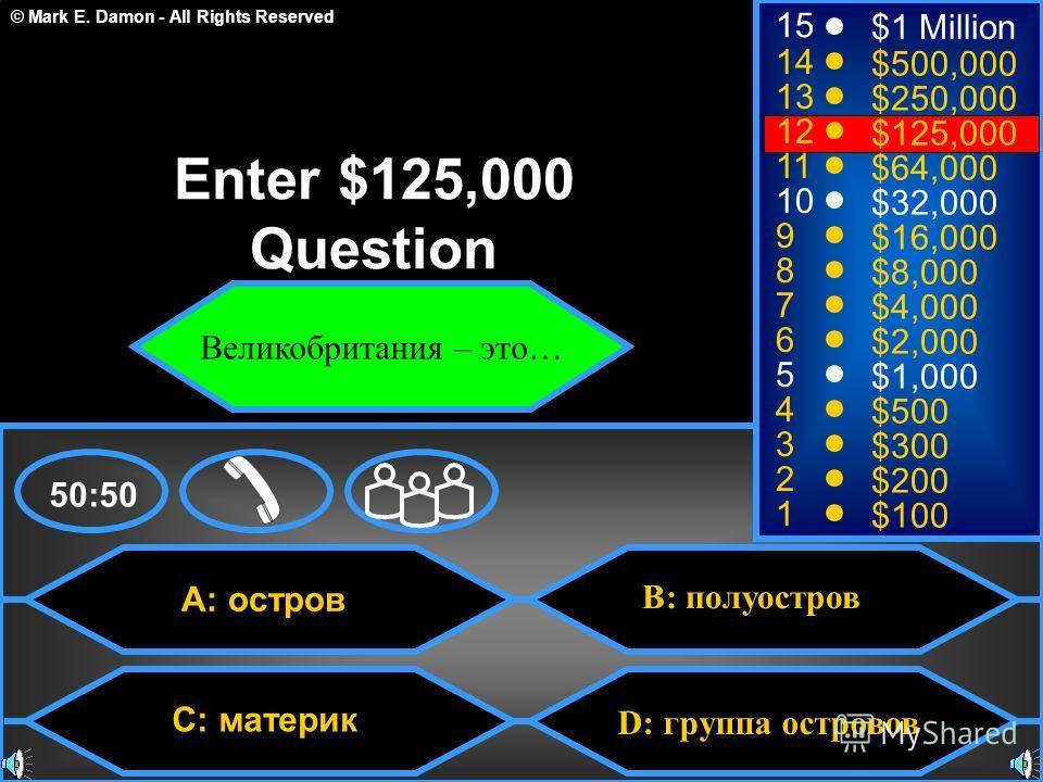 © Mark E. Damon - All Rights Reserved D: группа островов A: остров C: материк B: полуостров 50:50 15 14 13 12 11 10 9 8 7 6 5 4 3 2 1 $1 Million $500,000 $250,000 $125,000 $64,000 $32,000 $16,000 $8,000 $4,000 $2,000 $1,000 $500 $300 $200 $100 Enter
