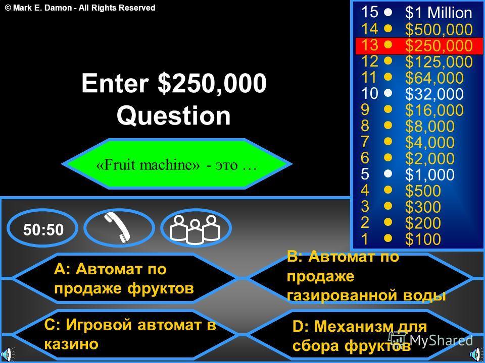 © Mark E. Damon - All Rights Reserved A: Автомат по продаже фруктов C: Игровой автомат в казино B: Автомат по продаже газированной воды D: Механизм для сбора фруктов 50:50 15 14 13 12 11 10 9 8 7 6 5 4 3 2 1 $1 Million $500,000 $250,000 $125,000 $64,
