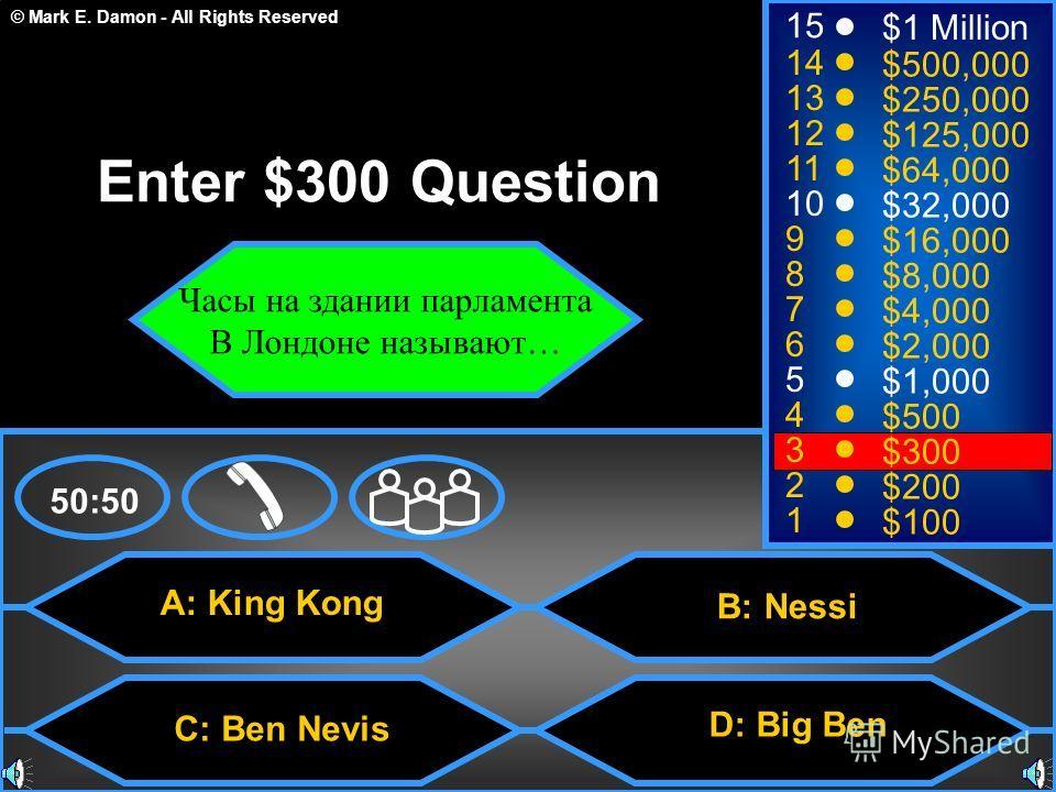 © Mark E. Damon - All Rights Reserved A: King Kong C: Ben Nevis D: Big Ben 50:50 15 14 13 12 11 10 9 8 7 6 5 4 3 2 1 $1 Million $500,000 $250,000 $125,000 $64,000 $32,000 $16,000 $8,000 $4,000 $2,000 $1,000 $500 $300 $200 $100 Enter $300 Question Час