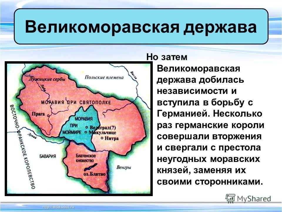 Но затем Великоморавская держава добилась независимости и вступила в борьбу с Германией. Несколько раз германские короли совершали вторжения и свергали с престола неугодных моравских князей, заменяя их своими сторонниками. Великоморавская держава