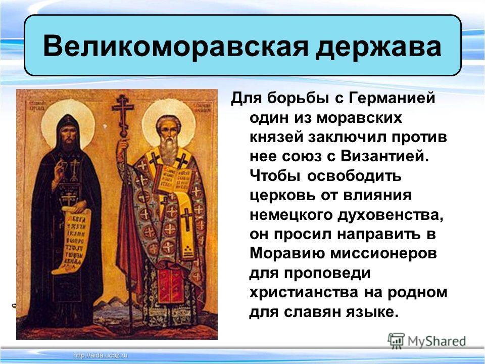 Для борьбы с Германией один из моравских князей заключил против нее союз с Византией. Чтобы освободить церковь от влияния немецкого духовенства, он просил направить в Моравию миссионеров для проповеди христианства на родном для славян языке. Великомо