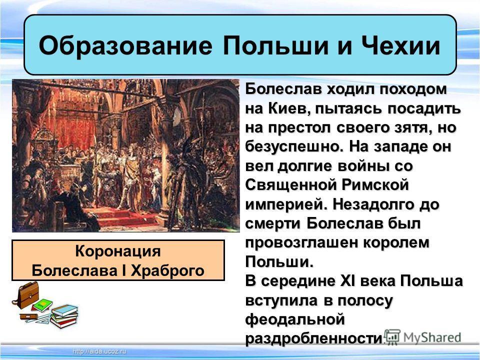 Образование Польши и Чехии Коронация Болеслава I Храброго Болеслав ходил походом на Киев, пытаясь посадить на престол своего зятя, но безуспешно. На западе он вел долгие войны со Священной Римской империей. Незадолго до смерти Болеслав был провозглаш