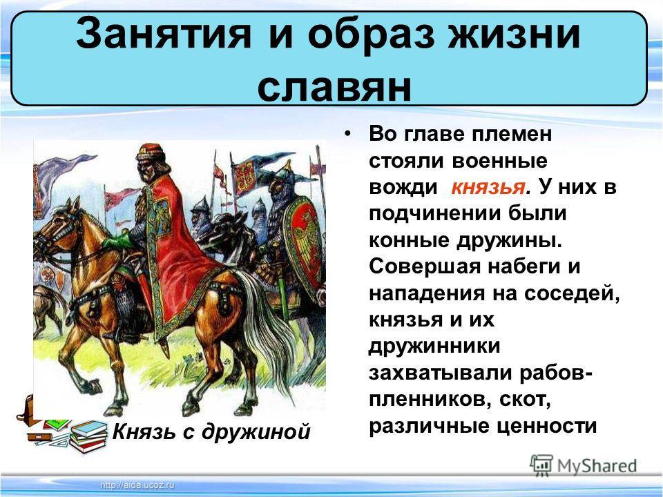 Во главе племен стояли военные вожди князья. У них в подчинении были конные дружины. Совершая набеги и нападения на соседей, князья и их дружинники захватывали рабов- пленников, скот, различные ценности Занятия и образ жизни славян Князь с дружиной
