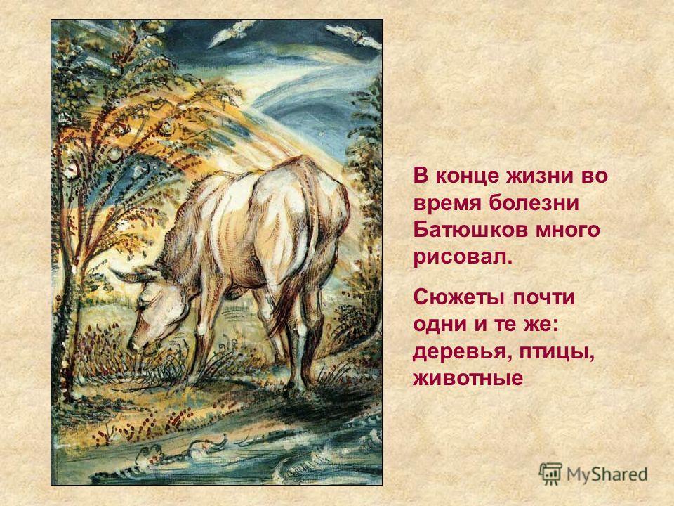 В конце жизни во время болезни Батюшков много рисовал. Сюжеты почти одни и те же: деревья, птицы, животные