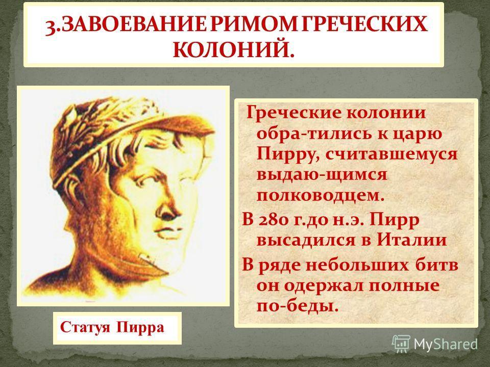 Греческие колонии обра-тились к царю Пирру, считавшемуся выдаю-щимся полководцем. В 280 г.до н.э. Пирр высадился в Италии В ряде небольших битв он одержал полные по-беды. Статуя Пирра