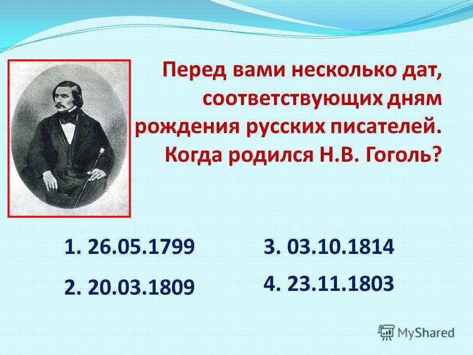 Перед вами несколько дат, соответствующих дням рождения русских писателей. Когда родился Н.В. Гоголь? 1. 26.05.1799 2. 20.03.1809 3. 03.10.1814 4. 23.11.1803