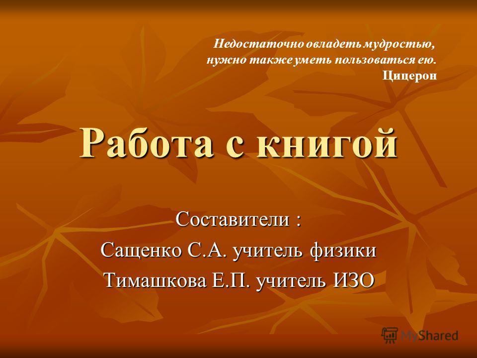 Работа с книгой Составители : Сащенко С.А. учитель физики Тимашкова Е.П. учитель ИЗО Недостаточно овладеть мудростью, нужно также уметь пользоваться ею. Цицерон