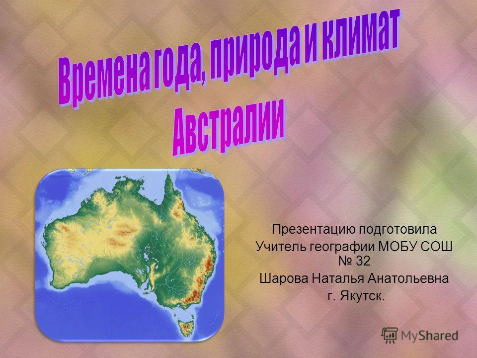 Презентацию подготовила Учитель географии МОБУ СОШ 32 Шарова Наталья Анатольевна г. Якутск.