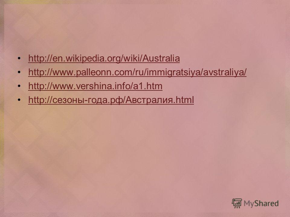 http://en.wikipedia.org/wiki/Australia http://www.palleonn.com/ru/immigratsiya/avstraliya/ http://www.vershina.info/a1. htm http://сезоны-года.рф/Австралия.html