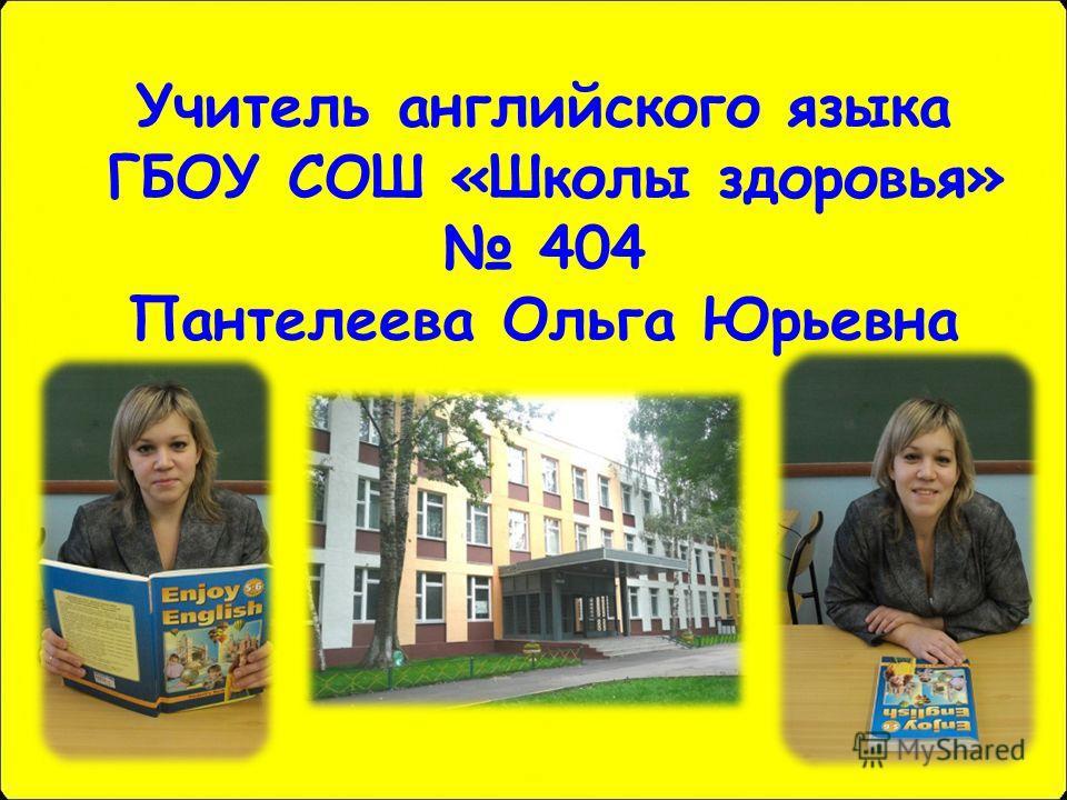 Учитель английского языка ГБОУ СОШ «Школы здоровья» 404 Пантелеева Ольга Юрьевна
