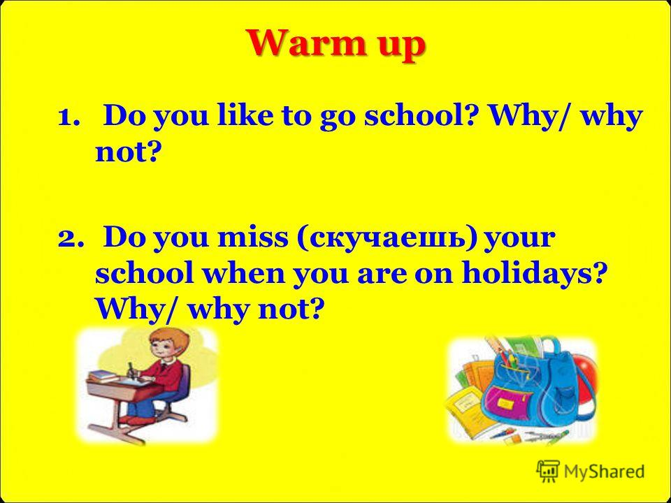 Warm up 1. Do you like to go school? Why/ why not? 2. Do you miss (скучаешь) your school when you are on holidays? Why/ why not?