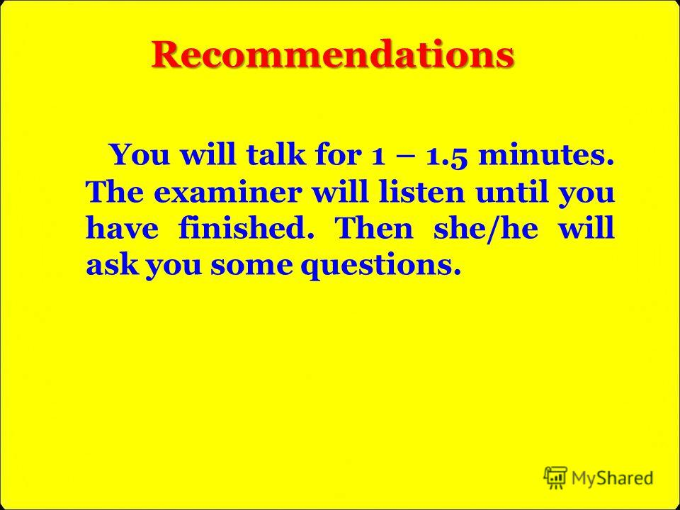 You will talk for 1 – 1.5 minutes. The examiner will listen until you have finished. Then she/he will ask you some questions. Recommendations
