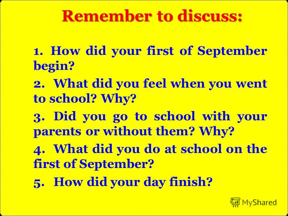 Remember to discuss: 1. How did your first of September begin? 2. What did you feel when you went to school? Why? 3. Did you go to school with your parents or without them? Why? 4. What did you do at school on the first of September? 5. How did your