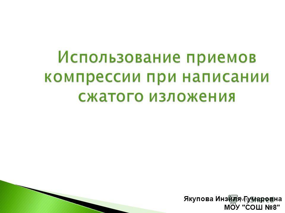 Использование приемов компрессии при написании сжатого изложения Якупова Инзиля Гумаровна МОУ СОШ 8