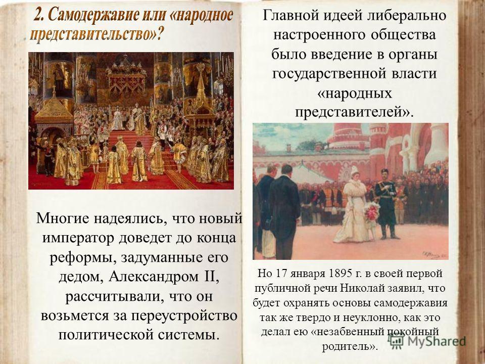 Многие надеялись, что новый император доведет до конца реформы, задуманные его дедом, Александром II, рассчитывали, что он возьмется за переустройство политической системы. Главной идеей либерально настроенного общества было введение в органы государ