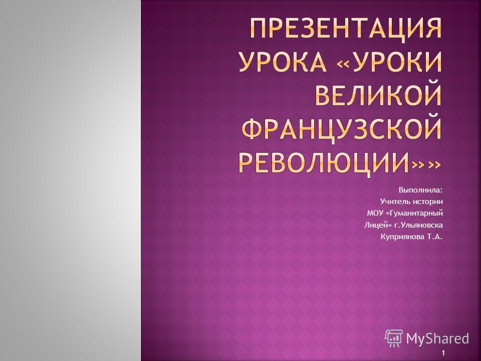Выполнила: Учитель истории МОУ «Гуманитарный Лицей» г.Ульяновска Куприянова Т.А. 1