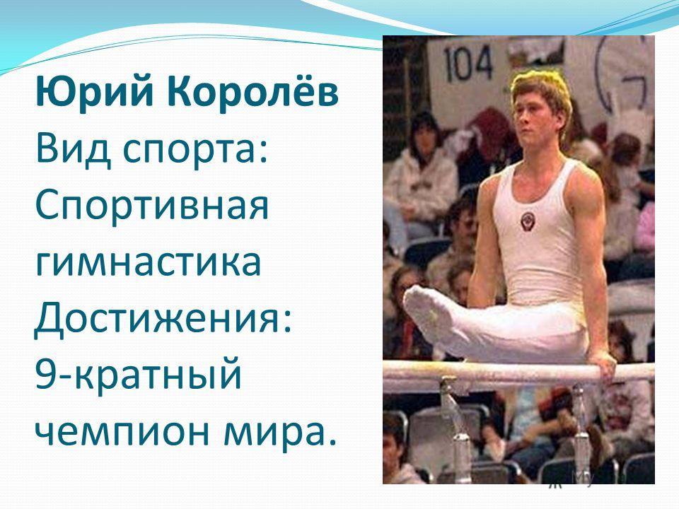 Юрий Королёв Вид спорта: Спортивная гимнастика Достижения: 9-кратный чемпион мира.
