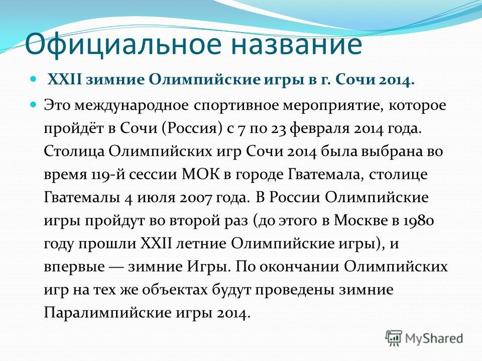 Официальное название XXII зимние Олимпийские игры в г. Сочи 2014. Это международное спортивное мероприятие, которое пройдёт в Сочи (Россия) с 7 по 23 февраля 2014 года. Столица Олимпийских игр Сочи 2014 была выбрана во время 119-й сессии МОК в городе