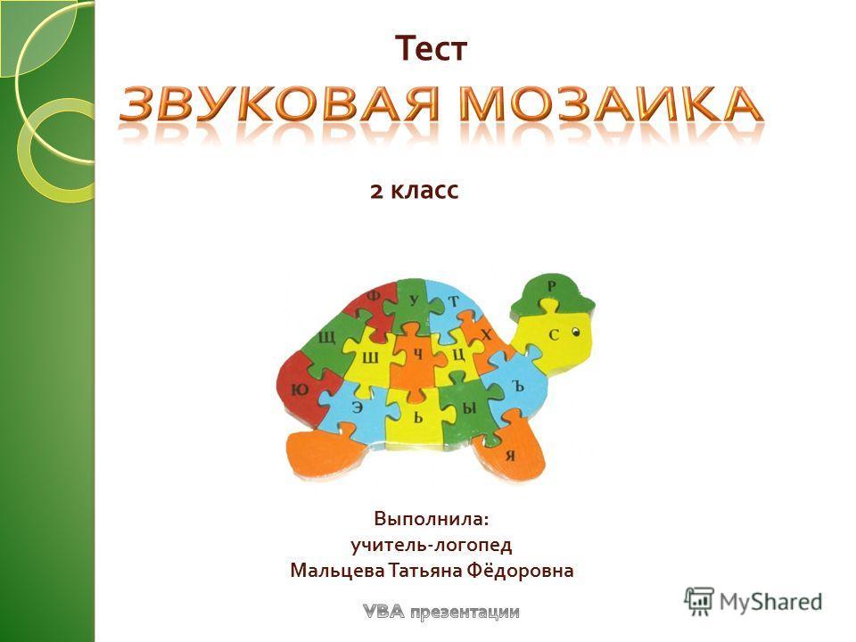 Тест 2 класс Выполнила : учитель - логопед Мальцева Татьяна Фёдоровна