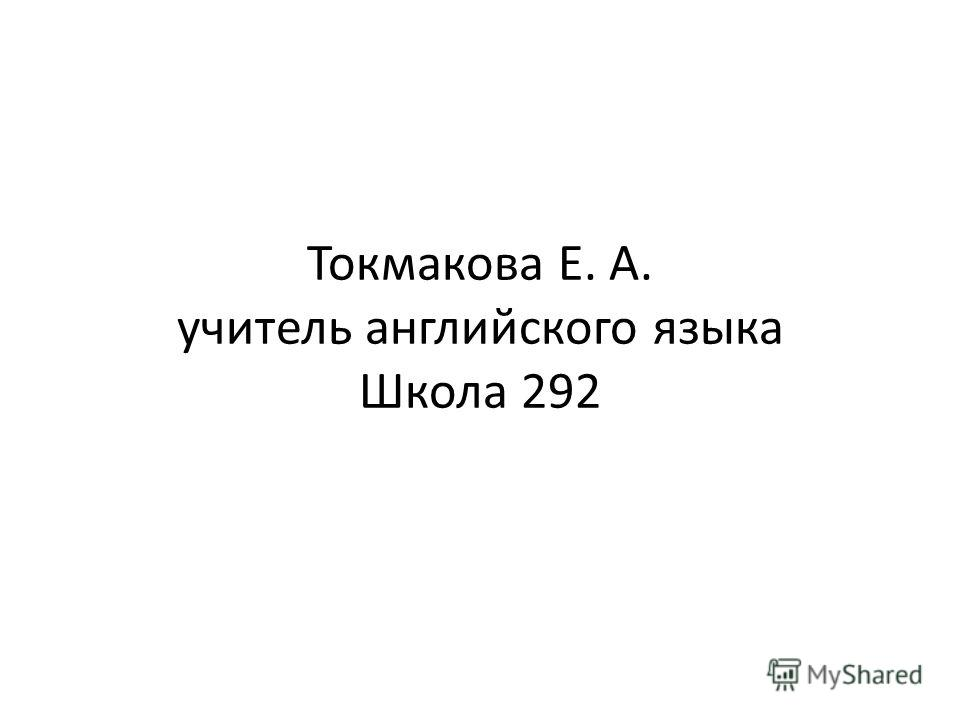 Токмакова Е. А. учитель английского языка Школа 292