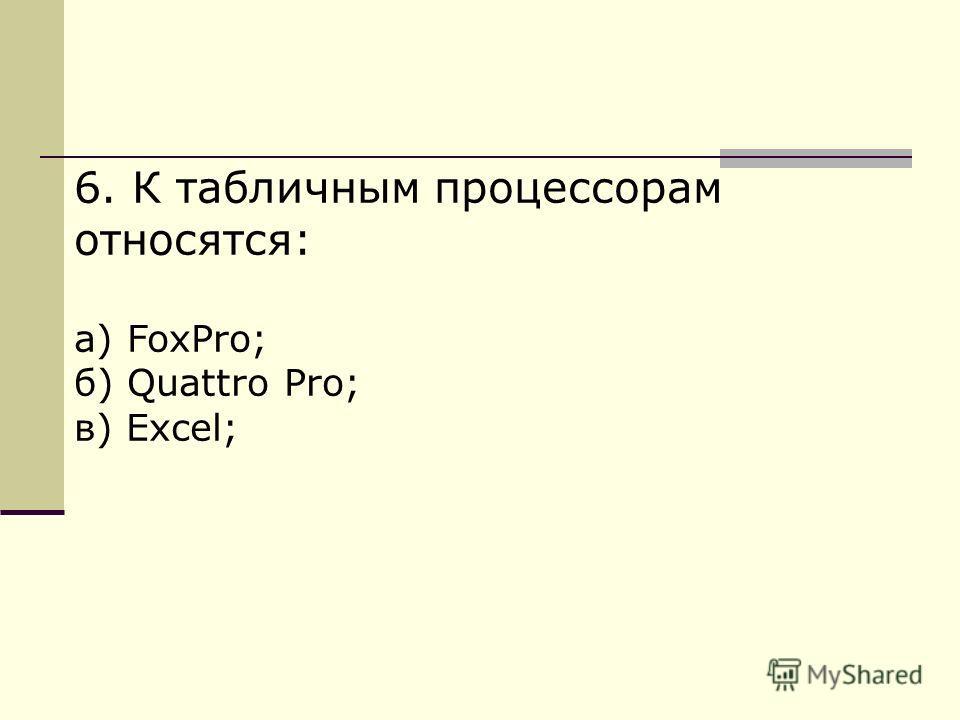 6. К табличным процессорам относятся: а) FoxPro; б) Quattro Pro; в) Excel;