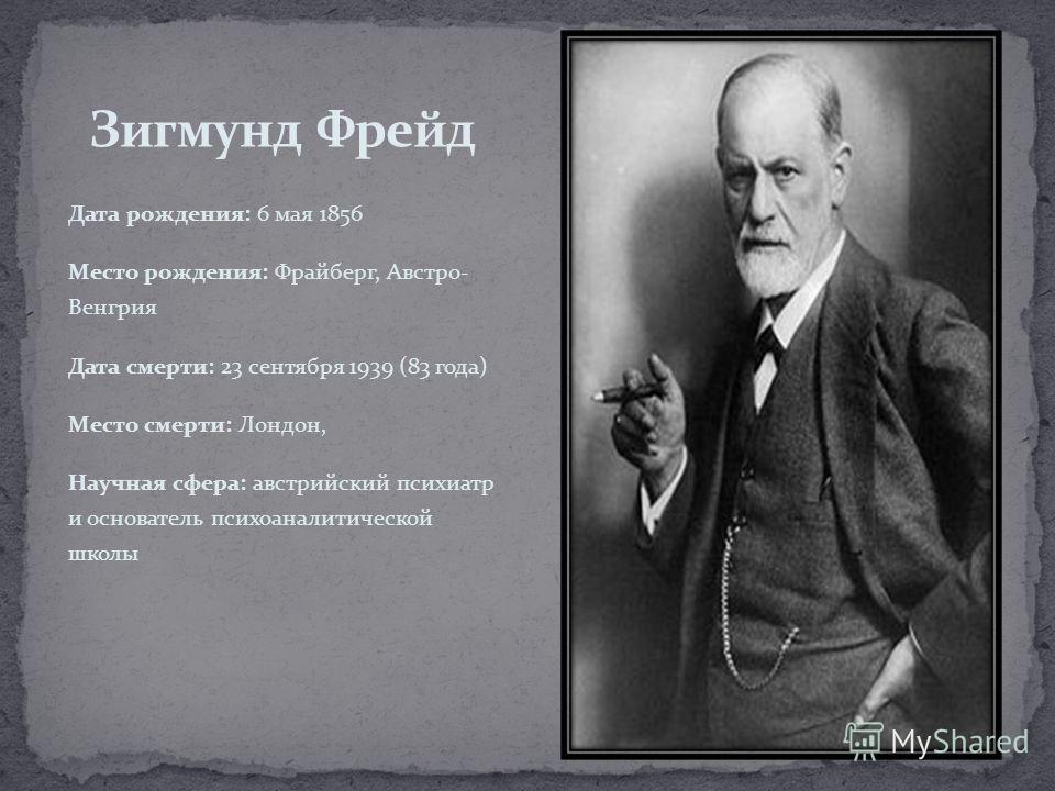 Дата рождения: 6 мая 1856 Место рождения: Фрайберг, Австро- Венгрия Дата смерти: 23 сентября 1939 (83 года) Место смерти: Лондон, Научная сфера: австрийский психиатр и основатель психоаналитической школы