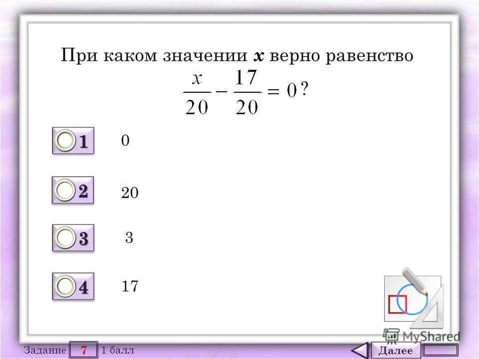 Далее 7 Задание 1 балл 1111 1111 2222 2222 3333 3333 4444 4444 При каком значении х верно равенство ? 3 20 17 0