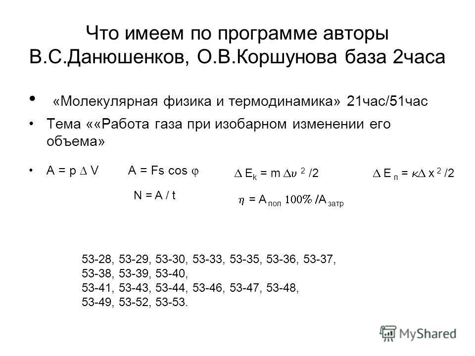 Что имеем по программе авторы В.С.Данюшенков, О.В.Коршунова база 2 часа «Молекулярная физика и термодинамика» 21 час/51 час Тема ««Работа газа при изобарном изменении его объема» A = p V A = Fs cos E k = m 2 /2 E п = x 2 /2 N = A / t = A пол A затр 5