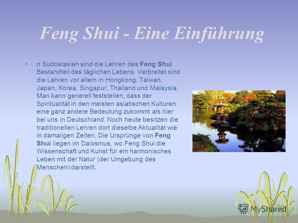 Feng Shui - Eine Einführung n Südostasien sind die Lehren des Feng Shui Bestandteil des täglichen Lebens. Verbreitet sind die Lehren vor allem in Hongkong, Taiwan, Japan, Korea, Singapur, Thailand und Malaysia. Man kann generell feststellen, dass der