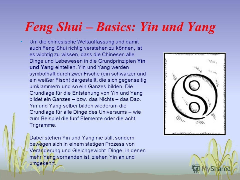 Feng Shui – Basics: Yin und Yang Um die chinesische Weltauffassung und damit auch Feng Shui richtig verstehen zu können, ist es wichtig zu wissen, dass die Chinesen alle Dinge und Lebewesen in die Grundprinzipien Yin und Yang einteilen. Yin und Yang