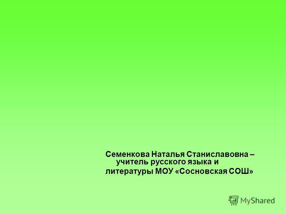 Семенкова Наталья Станиславовна – учитель русского языка и литературы МОУ «Сосновская СОШ»