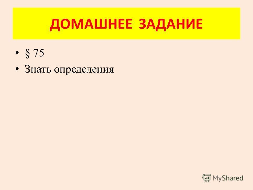 ДОМАШНЕЕ ЗАДАНИЕ § 75 Знать определения