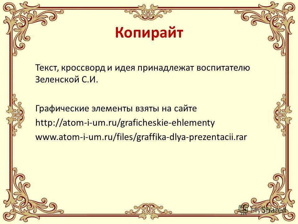 Копирайт Текст, кроссворд и идея принадлежат воспитателю Зеленской С.И. Графические элементы взяты на сайте http://atom-i-um.ru/graficheskie-ehlementy www.atom-i-um.ru/files/graffika-dlya-prezentacii.rar