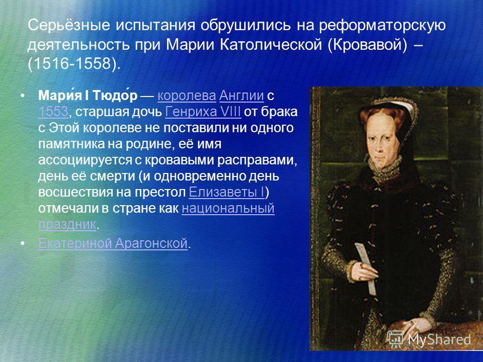 Серьёзные испытания обрушились на реформаторскую деятельность при Марии Католической (Кровавой) – (1516-1558). Мари́я I Тюдо́р королева Англии с 1553, старшая дочь Генриха VIII от брака с Этой королеве не поставили ни одного памятника на родине, её и