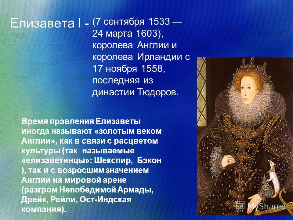 Елизавета I - (7 сентября 1533 24 марта 1603), королева Англии и королева Ирландии с 17 ноября 1558, последняя из династии Тюдоров. Время правления Елизаветы иногда называют «золотым веком Англии», как в связи с расцветом культуры (так называемые «ел