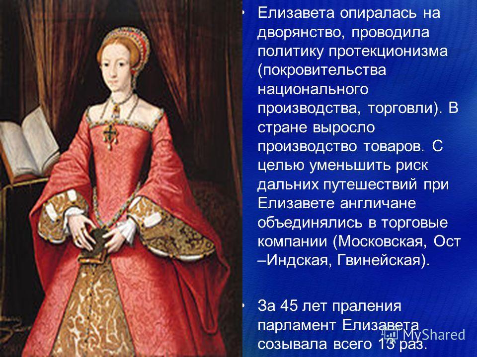 Елизавета опиралась на дворянство, проводила политику протекционизма (покровительства национального производства, торговли). В стране выросло производство товаров. С целью уменьшить риск дальних путешествий при Елизавете англичане объединялись в торг
