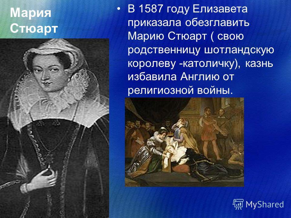Мария Стюарт В 1587 году Елизавета приказала обезглавить Марию Стюарт ( свою родственницу шотландскую королеву -католичку), казнь избавила Англию от религиозной войны.