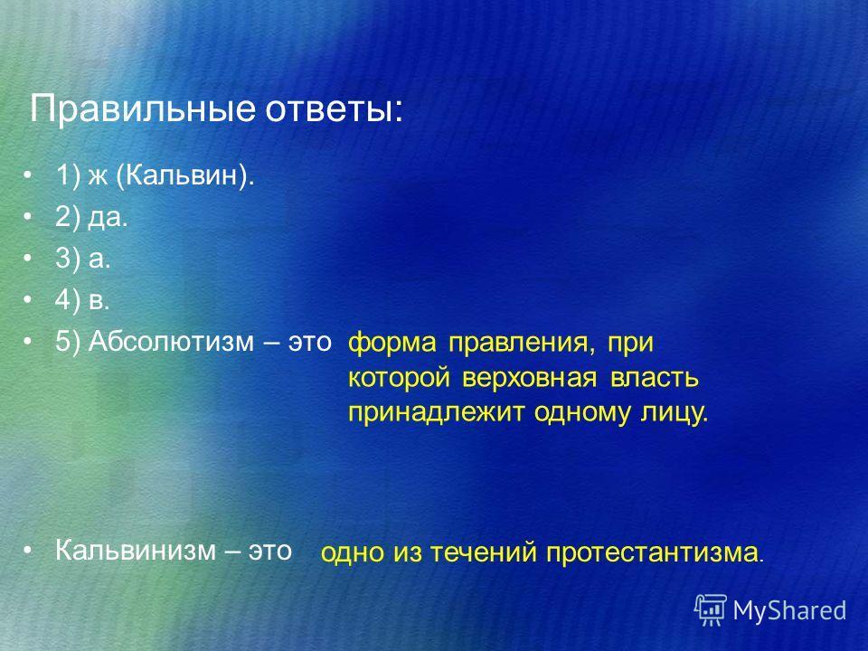 Правильные ответы: 1) ж (Кальвин). 2) да. 3) а. 4) в. 5) Абсолютизм – это Кальвинизм – это форма правления, при которой верховная власть принадлежит одному лицу. одно из течений протестантизма.
