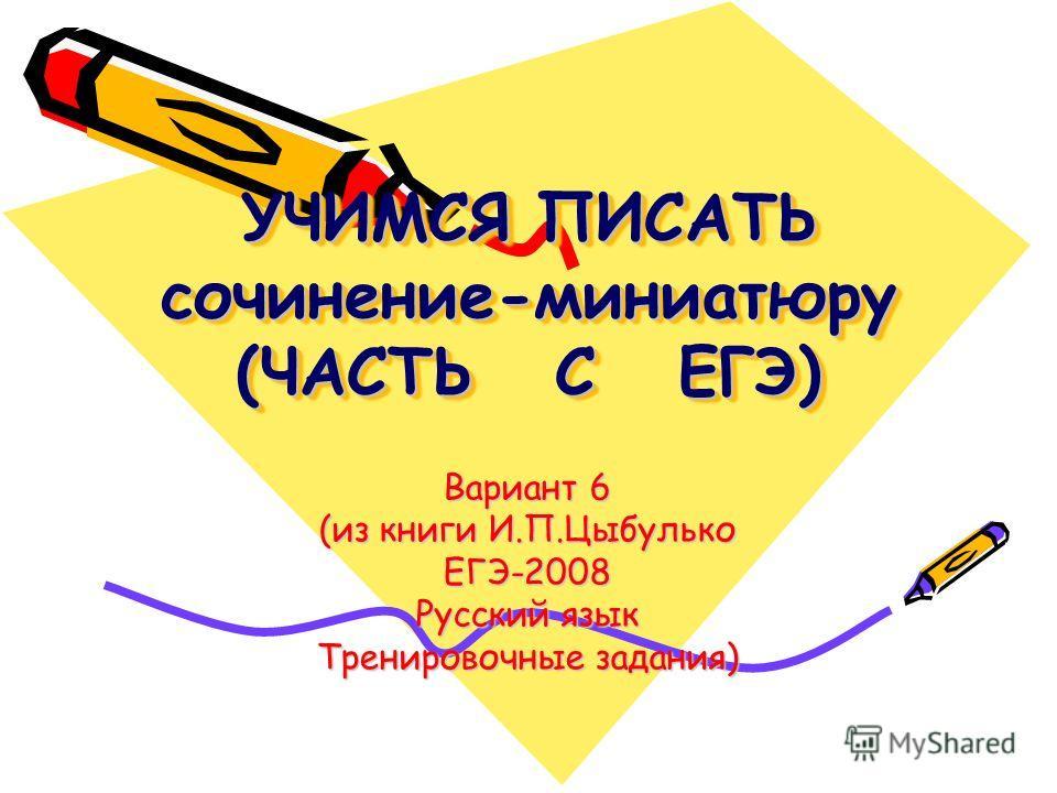 УЧИМСЯ ПИСАТЬ сочинение-миниатюру (ЧАСТЬ С ЕГЭ) Вариант 6 (из книги И.П.Цыбулько ЕГЭ-2008 Русский язык Тренировочные задания)