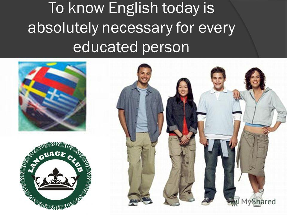 To know English today is absolutely necessary for every educated person